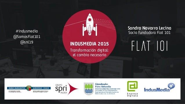 #indusmedia @SomosFlat101 @snl19 INDUSMEDIA 2015 Sandra Navarro Lecina Transformación digital: el cambio necesario Socia f...