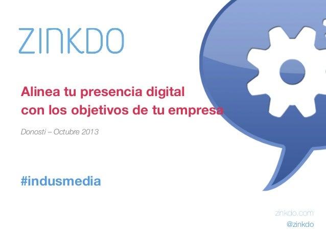 Alinea tu presencia digital  con los objetivos de tu empresa Donosti – Octubre 2013 Pepe Tomé - @pepetome  #indusmedia zin...