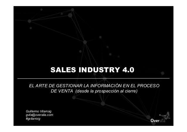 SALES INDUSTRY 4.0 EL ARTE DE GESTIONAR LA INFORMACIÓN EN EL PROCESO DE VENTA (desde la prospección al cierre) Guillermo V...