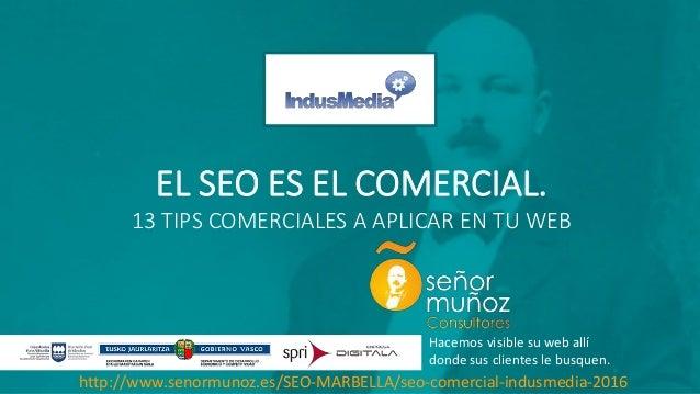EL SEO ES EL COMERCIAL. 13 TIPS COMERCIALES A APLICAR EN TU WEB Hacemos visible su web allí donde sus clientes le busquen....