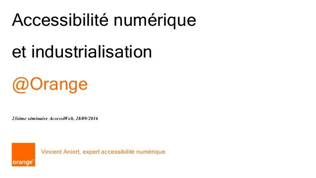 1 Orange Accessibilité numérique et industrialisation @Orange Vincent Aniort, expert accessibilité numérique 23ième sémina...