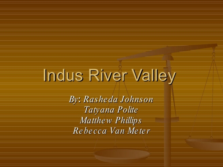 Indus River Valley  By :  Rasheda Johnson Tatyana Polite Matthew Phillips Rebecca Van Meter