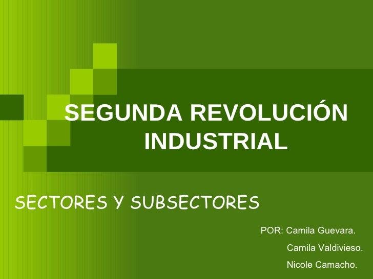 SEGUNDA REVOLUCIÓN  INDUSTRIAL SECTORES Y SUBSECTORES POR: Camila Guevara. Camila Valdivieso. Nicole Camacho.