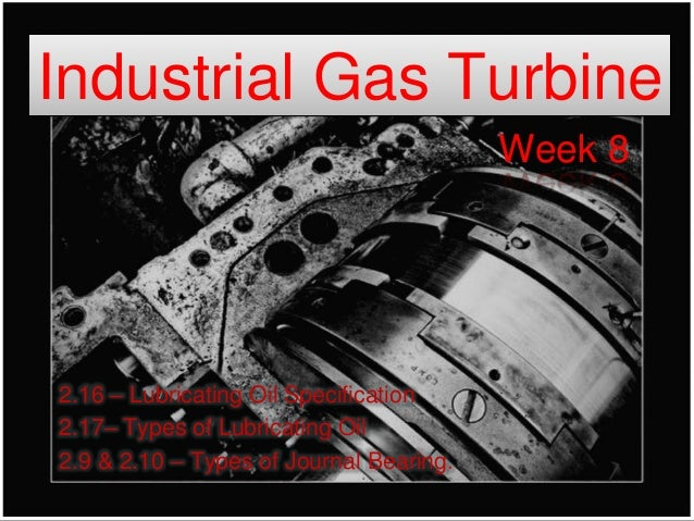 Industrial Gas Turbine                                         Week 82.16 – Lubricating Oil Specification2.17– Types of Lu...