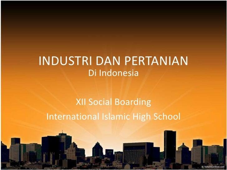 INDUSTRI DAN PERTANIAN<br />Di Indonesia<br />XII Social Boarding<br />International Islamic High School<br />