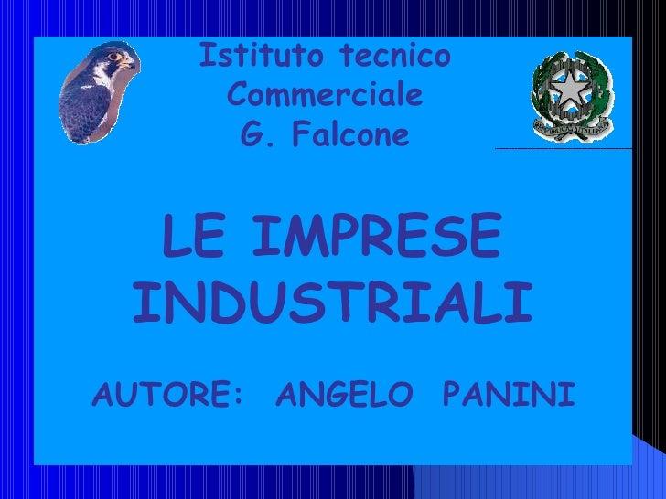 Istituto tecnico Commerciale G. Falcone LE IMPRESE INDUSTRIALI AUTORE:  ANGELO  PANINI
