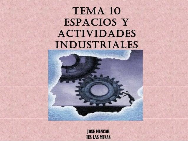 TEMA 10 ESPACIOS Y ACTIVIDADES INDUSTRIALES JOSÉ MENCAB IES LAS MUSAS