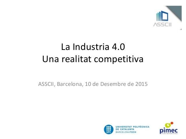 La Industria 4.0 Una realitat competitiva ASSCII, Barcelona, 10 de Desembre de 2015