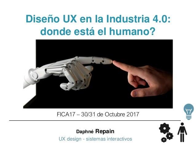Daphné Repain UX design - sistemas interactivos Diseño UX en la Industria 4.0: donde está el humano? FICA17 – 30/31 de Oct...