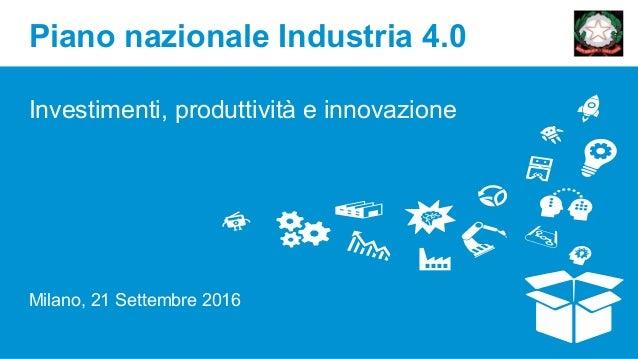 Piano nazionale Industria 4.0 Investimenti, produttività e innovazione Milano, 21 Settembre 2016