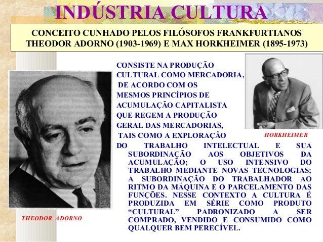 INDÚSTRIA CULTURA CONCEITO CUNHADO PELOS FILÓSOFOS FRANKFURTIANOS THEODOR ADORNO (1903-1969) E MAX HORKHEIMER (1895-1973) ...