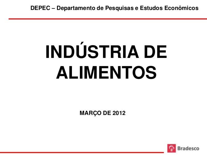 DEPEC – Departamento de Pesquisas e Estudos Econômicos    INDÚSTRIA DE     ALIMENTOS               MARÇO DE 2012          ...
