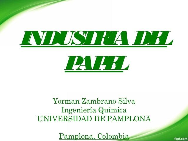 INDUSTRIADEL PAPEL Yorman Zambrano Silva Ingeniería Química UNIVERSIDAD DE PAMPLONA Pamplona, Colombia