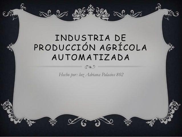 INDUSTRIA DEPRODUCCIÓN AGRÍCOLA   AUTOMATIZADA    Hecho por: luz Adriana Palacios 802