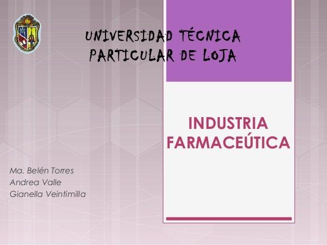 INDUSTRIA FARMACEÚTICA Ma. Belén Torres Andrea Valle Gianella Veintimilla UNIVERSIDAD TÉCNICA PARTICULAR DE LOJA