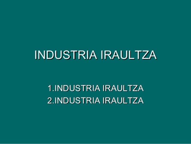 INDUSTRIA IRAULTZA 1.INDUSTRIA IRAULTZA 2.INDUSTRIA IRAULTZA