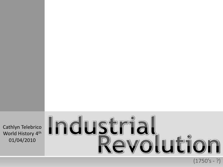 Industrial<br />Cathlyn Telebrico<br />World History 4th<br />01/04/2010<br />Revolution<br />(1750's - ?)<br />