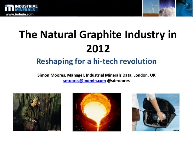 The Natural Graphite Industry in 2012 Reshaping for a hi-tech revolution Simon Moores, Manager, Industrial Minerals Data, ...