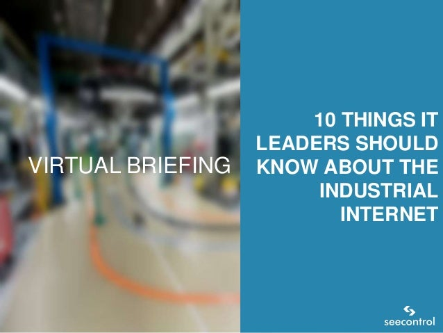 VIRTUAL BRIEFING  10 THINGS IT LEADERS SHOULD KNOW ABOUT THE INDUSTRIAL INTERNET