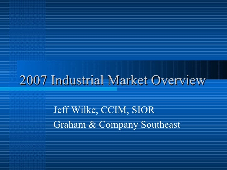 2007 Industrial Market Overview Jeff Wilke, CCIM, SIOR Graham & Company Southeast