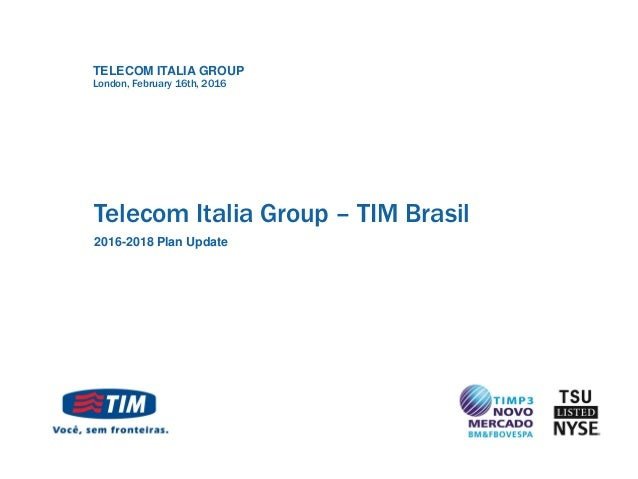 TELECOM ITALIA GROUP Telecom Italia Group – TIM Brasil 2016-2018 Plan Update London, February 16th, 2016