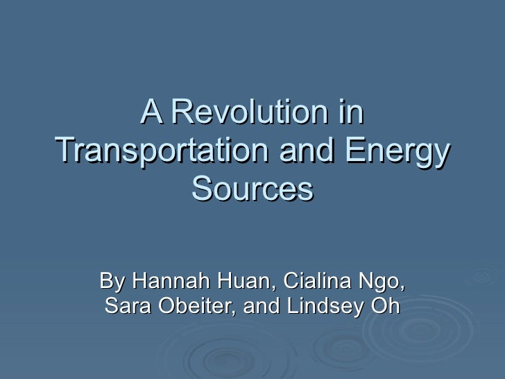 A Revolution in Transportation and Energy Sources By Hannah Huan, Cialina Ngo, Sara Obeiter, and Lindsey Oh