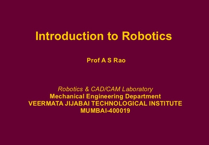 Introduction to Robotics   Prof A S Rao Robotics & CAD/CAM Laboratory  Mechanical Engineering Department  VEERMATA JIJABAI...
