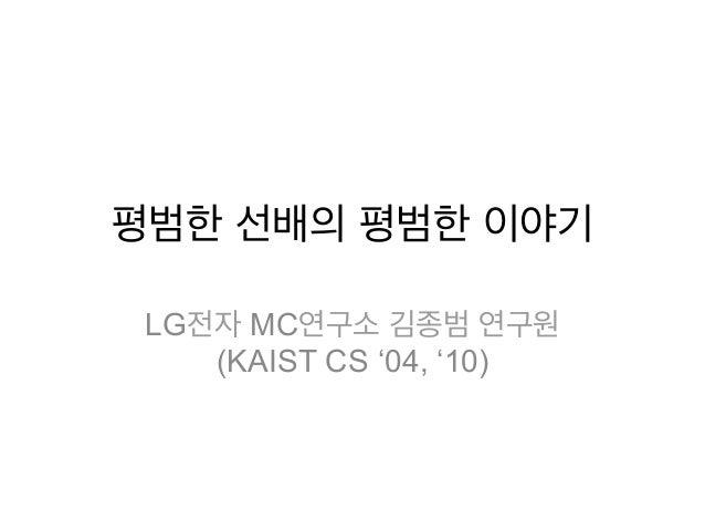 평범한 선배의 평범한 이야기 LG전자 MC연구소 김종범 연구원    (KAIST CS '04, '10)