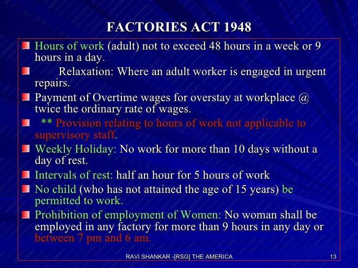 FACTORIES ACT 1948 <ul><li>Hours of work  (adult) not to exceed 48 hours in a week or 9 hours in a day. </li></ul><ul><li>...