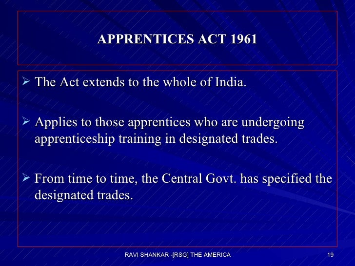 APPRENTICES ACT 1961 <ul><li>The Act extends to the whole of India. </li></ul><ul><li>Applies to those apprentices who are...
