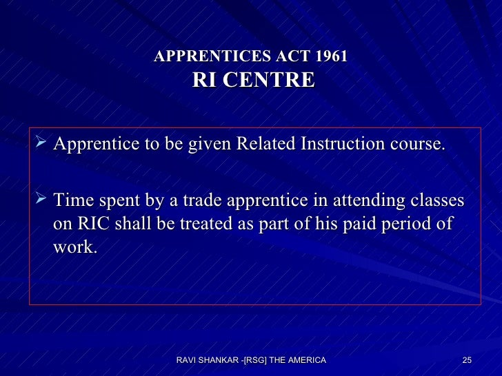 APPRENTICES ACT 1961  RI CENTRE <ul><li>Apprentice to be given Related Instruction course. </li></ul><ul><li>Time spent by...