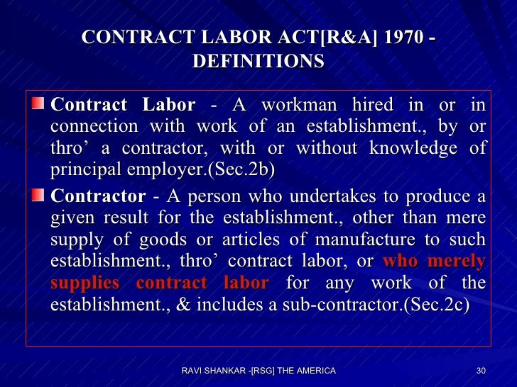 CONTRACT LABOR ACT[R&A] 1970 - DEFINITIONS <ul><li>Contract Labor  - A workman hired in or in connection with work of an e...