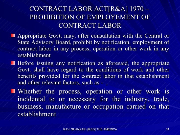 CONTRACT LABOR ACT[R&A] 1970 –  PROHIBITION OF EMPLOYEMENT OF CONTRACT LABOR <ul><li>Appropriate Govt. may, after consulta...