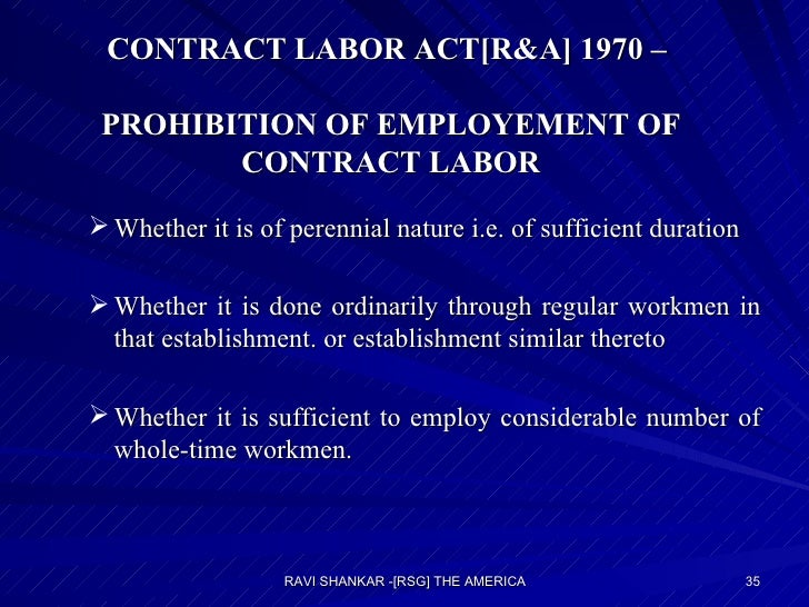 CONTRACT LABOR ACT[R&A] 1970 –  PROHIBITION OF EMPLOYEMENT OF CONTRACT LABOR <ul><ul><li>Whether it is of perennial nature...