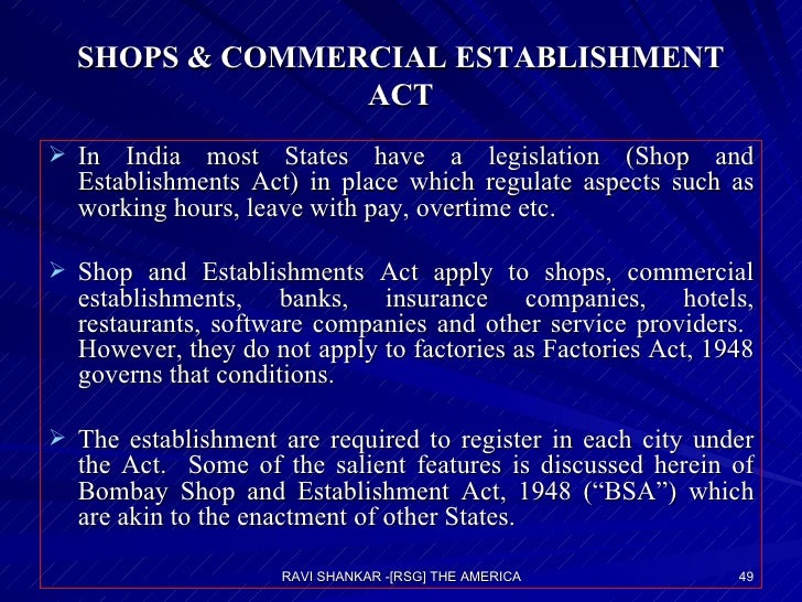 SHOPS & COMMERCIAL ESTABLISHMENT ACT <ul><li>In India most States have a legislation (Shop and Establishments Act) in plac...