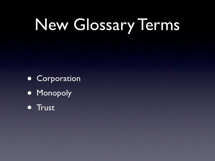 New Glossary Terms   • Corporation • Monopoly • Trust
