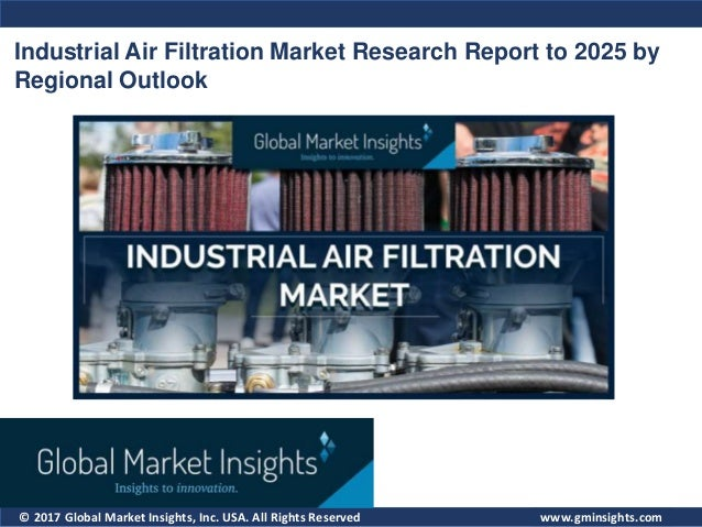 © 2017 Global Market Insights, Inc. USA. All Rights Reserved Industrial Air Filtration Market Research Report to 2025 by R...