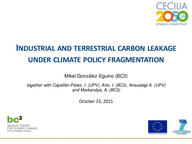 INDUSTRIAL AND TERRESTRIAL CARBON LEAKAGE UNDER CLIMATE POLICY FRAGMENTATION Mikel González-Eguino (BC3) together with Cap...