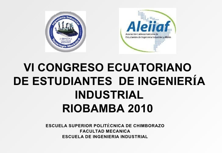 VI CONGRESO ECUATORIANO DE ESTUDIANTES  DE INGENIER Í A INDUSTRIAL RIOBAMBA 2010 ESCUELA SUPERIOR POLIT É CNICA DE CHIMBOR...