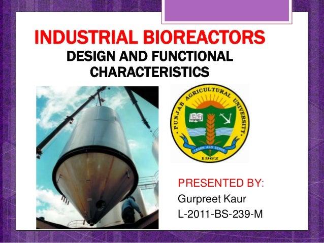 PRESENTED BY:Gurpreet KaurL-2011-BS-239-MINDUSTRIAL BIOREACTORSDESIGN AND FUNCTIONALCHARACTERISTICS