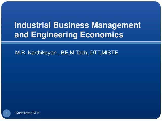 Industrial Business Managementand Engineering EconomicsM.R. Karthikeyan , BE,M.Tech, DTT,MISTE1 Karthikeyan M R
