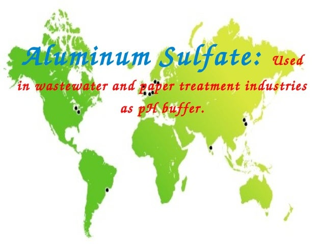 AluminumSulfate:                     Usedinwastewaterandpapertreatmentindustries               aspHbuffer.