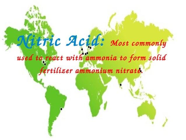 NitricAcid:             Mostcommonlyusedtoreactwithammoniatoformsolid      fertilizerammoniumnitrate.