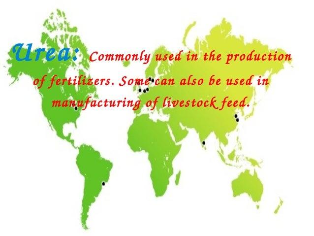 Urea:     Commonlyusedintheproduction offertilizers.Somecanalsobeusedin    manufacturingoflivestockfeed.