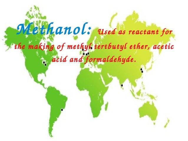 Methanol:              Usedasreactantforthemakingofmethyltertbutylether,acetic          acidandformaldehyde.