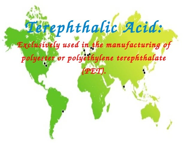 TerephthalicAcid:Exclusivelyusedinthemanufacturingof polyesterorpolyethyleneterephthalate                 (PET).