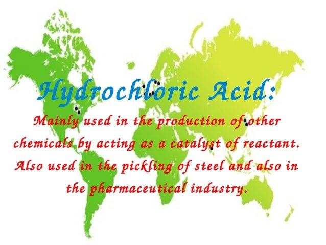 HydrochloricAcid:   Mainlyusedintheproductionofotherchemicalsbyactingasacatalystofreactant.Alsousedinth...