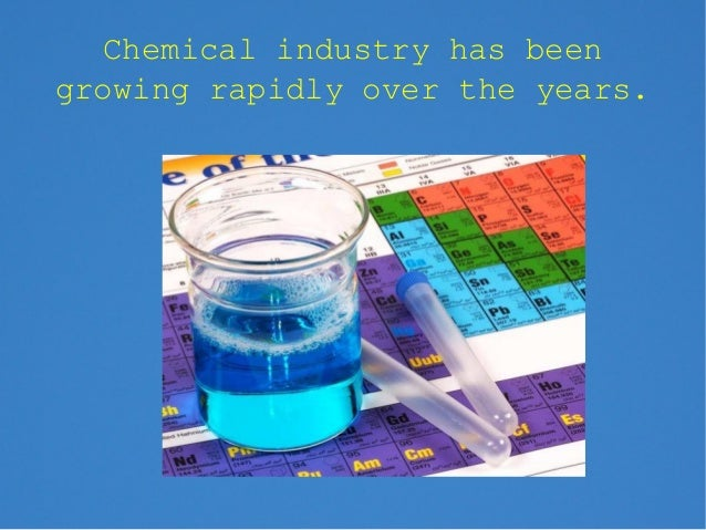 Chemical industry has beengrowing rapidly over the years.