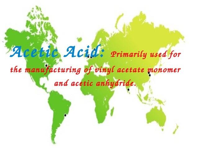 AceticAcid:             Primarilyusedforthemanufacturingofvinylacetatemonomer           andaceticanhydride.