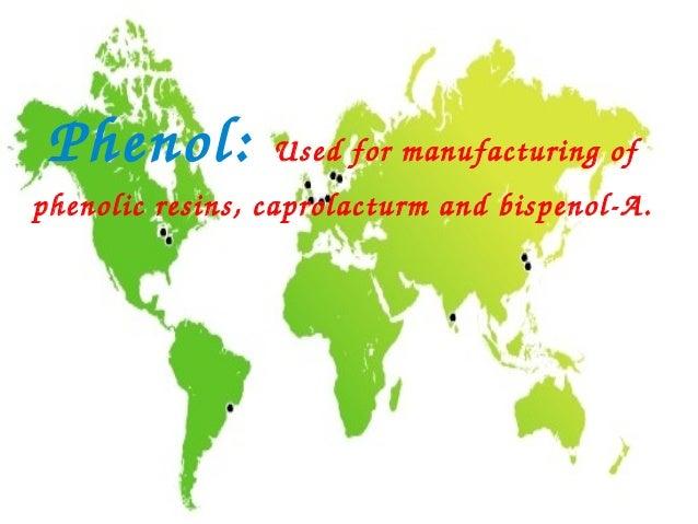 Phenol:         Usedformanufacturingofphenolicresins,caprolacturmandbispenolA.